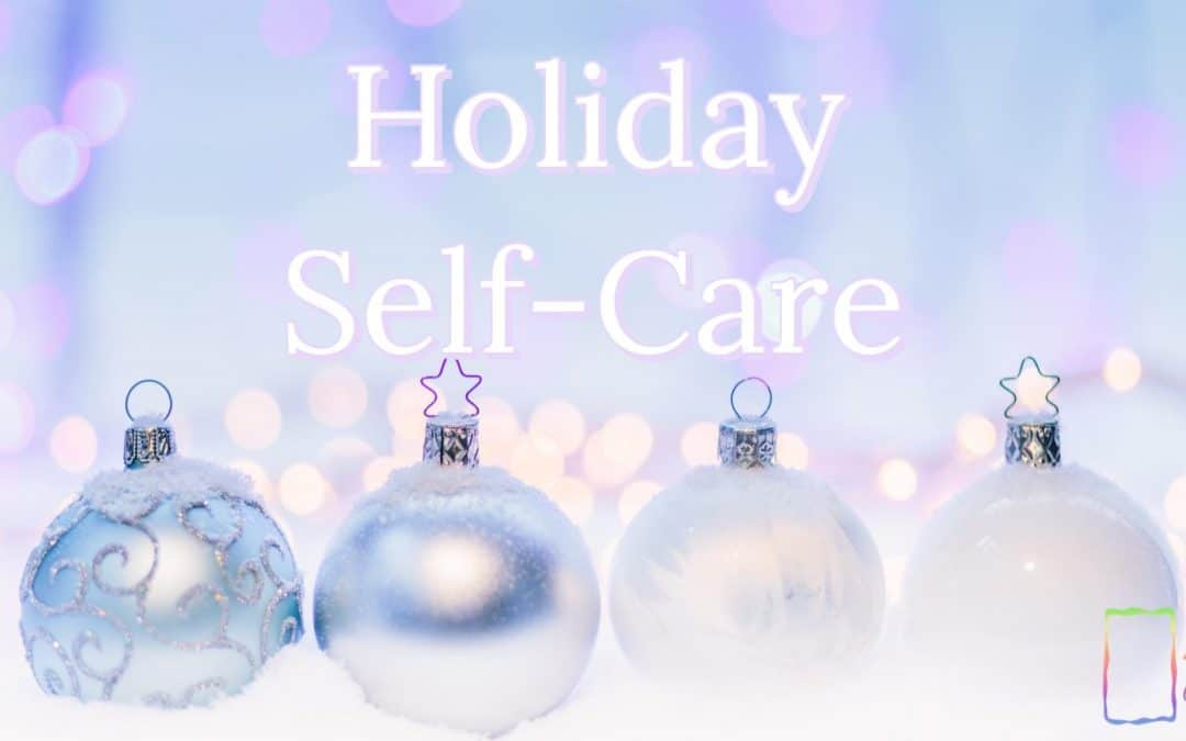 Self-Care for the Holidays and beyond…